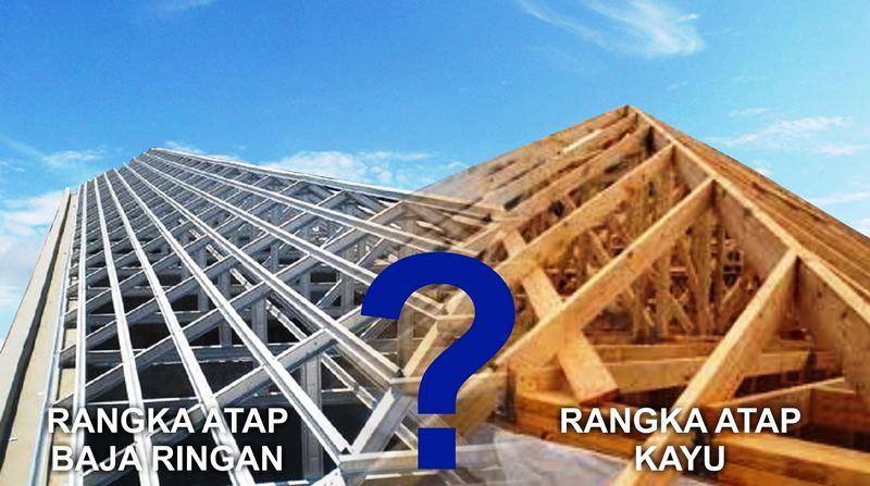 Pilih mana rangka atap baja ringan atau rangka atap kayu yang terbaik?